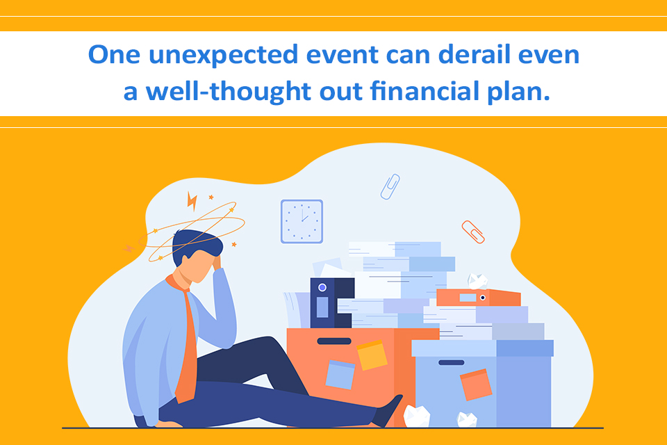 One unexpected event can derail even a well-thought out financial plan.
