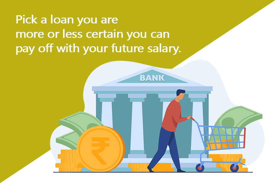 Pick a loan you are more or less certain you can pay off with your future salary.
