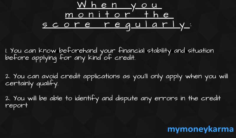 when you monitor the score regularly 1. You can know beforehand your financial stability and situation before  applying for any kind of credit. 2. You can Avoid credit applications as you'll only apply when you will certainly qualify. 3. you will be able to identify and dispute any errors in the credit report   4.mymoneykarma